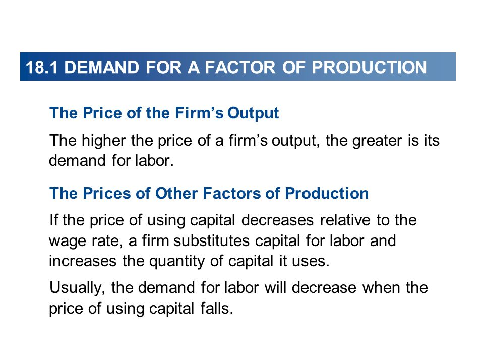 18.1 DEMAND FOR A FACTOR OF PRODUCTION The Price of the Firms Output The higher the price of a firms output, the greater is its demand for labor. The