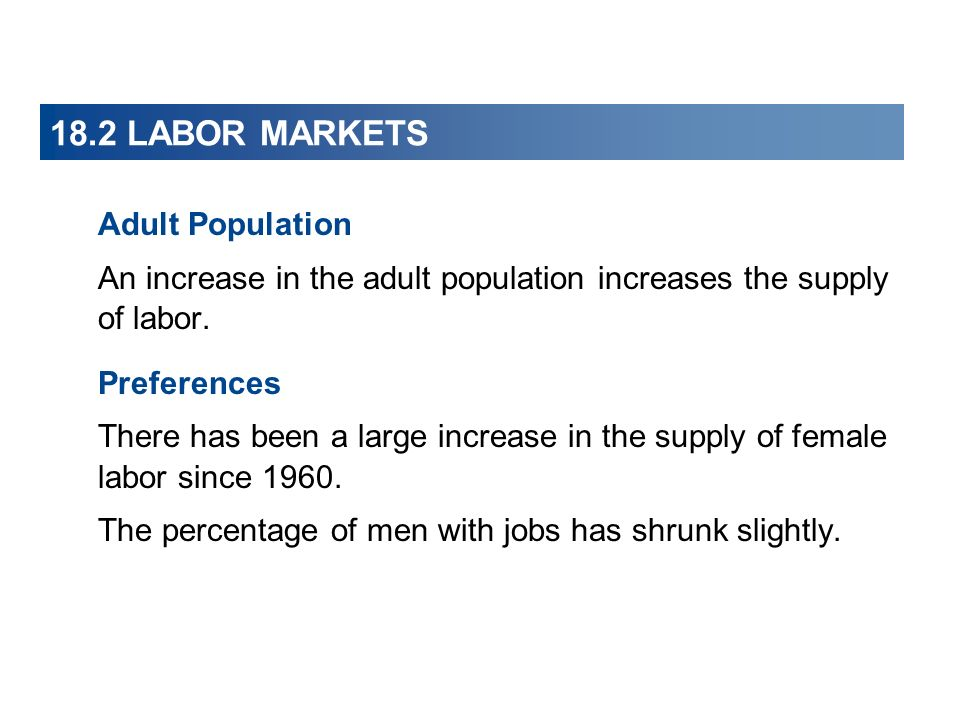 18.2 LABOR MARKETS Adult Population An increase in the adult population increases the supply of labor. Preferences There has been a large increase in