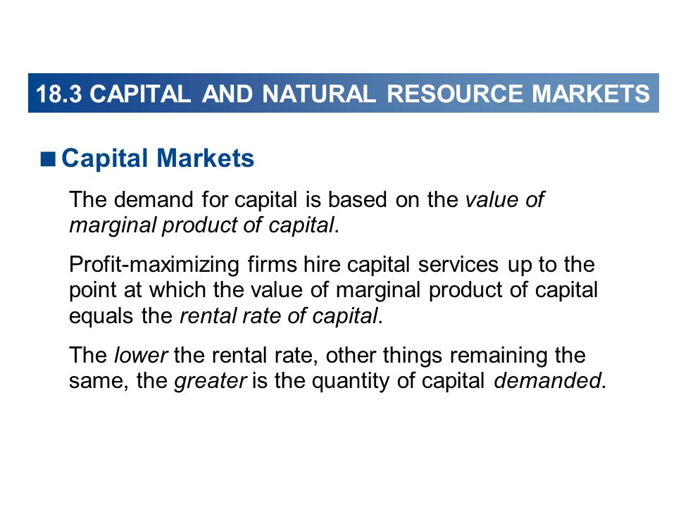 18.3 CAPITAL AND NATURAL RESOURCE MARKETS Capital Markets The demand for capital is based on the value of marginal product of capital. Profit-maximizi