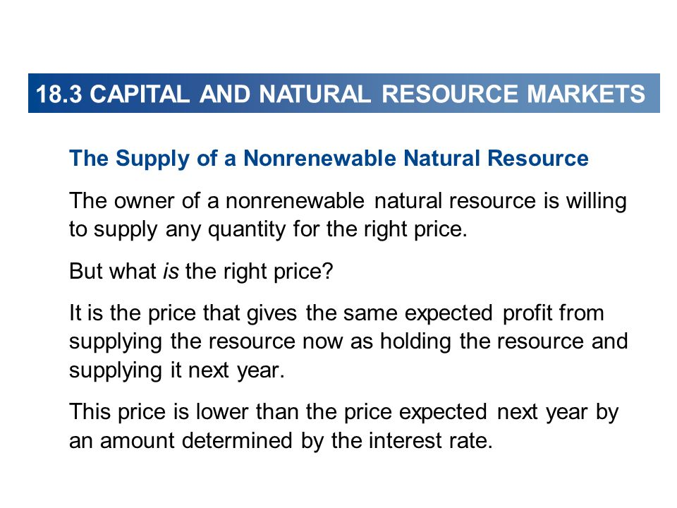 The Supply of a Nonrenewable Natural Resource The owner of a nonrenewable natural resource is willing to supply any quantity for the right price. But