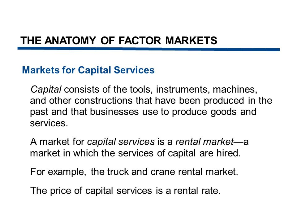 Markets for Capital Services Capital consists of the tools, instruments, machines, and other constructions that have been produced in the past and tha