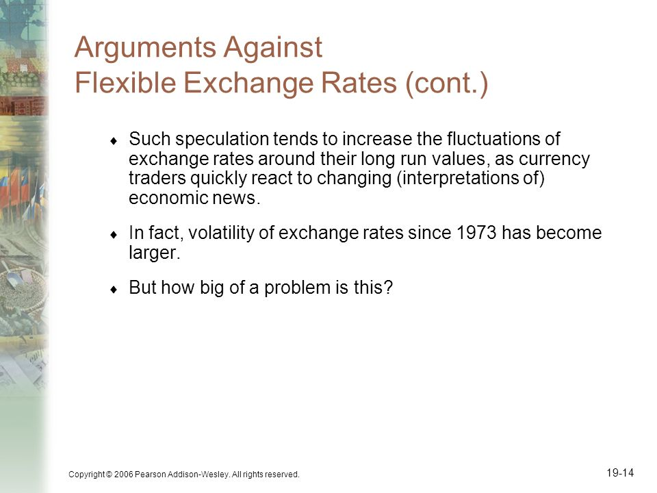 Copyright © 2006 Pearson Addison-Wesley. All rights reserved. 19-14 Arguments Against Flexible Exchange Rates (cont.) Such speculation tends to increa