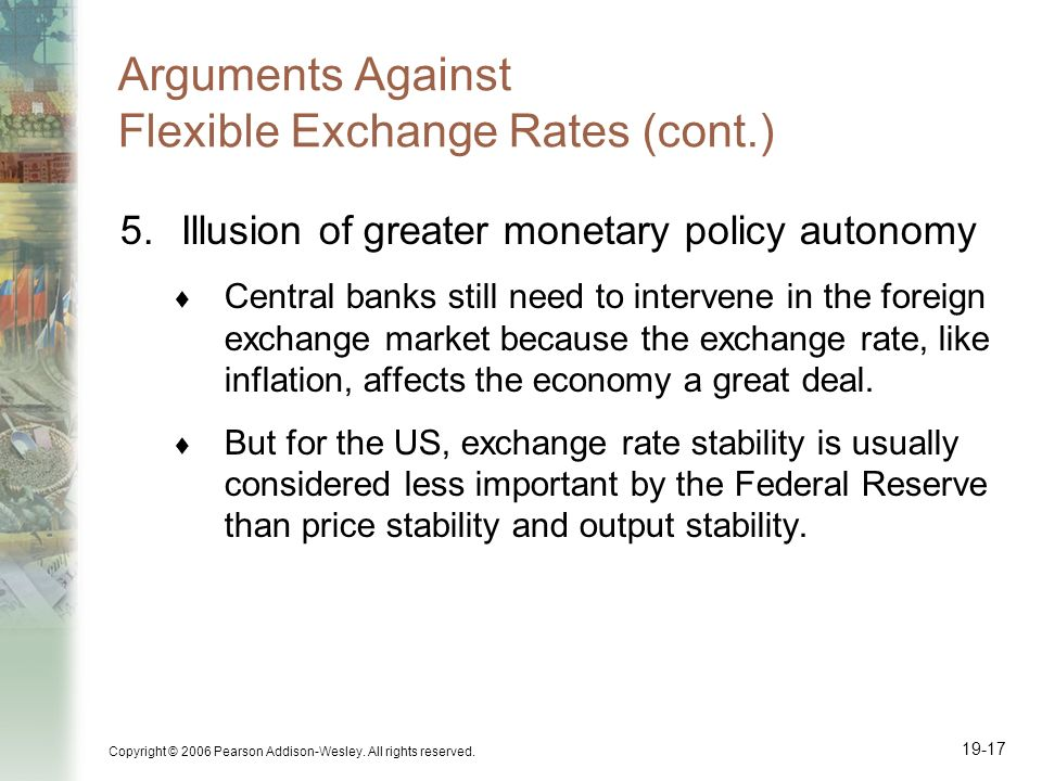Copyright © 2006 Pearson Addison-Wesley. All rights reserved. 19-17 Arguments Against Flexible Exchange Rates (cont.) 5.Illusion of greater monetary p