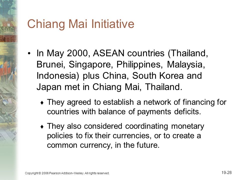 Copyright © 2006 Pearson Addison-Wesley. All rights reserved. 19-28 Chiang Mai Initiative In May 2000, ASEAN countries (Thailand, Brunei, Singapore, P