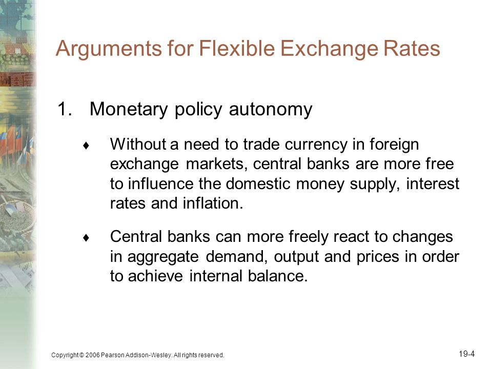 Copyright © 2006 Pearson Addison-Wesley. All rights reserved. 19-4 Arguments for Flexible Exchange Rates 1.Monetary policy autonomy Without a need to