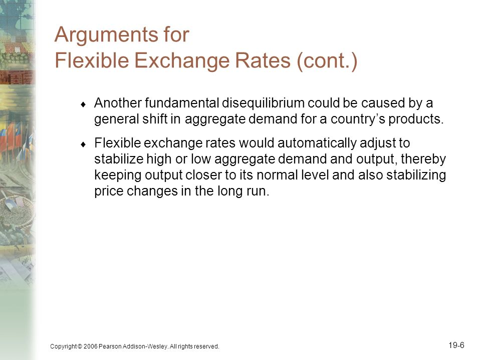 Copyright © 2006 Pearson Addison-Wesley. All rights reserved. 19-6 Arguments for Flexible Exchange Rates (cont.) Another fundamental disequilibrium co