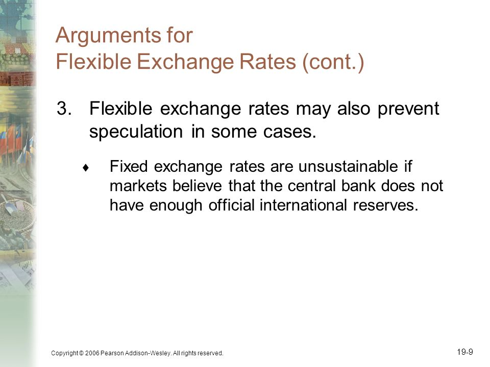 Copyright © 2006 Pearson Addison-Wesley. All rights reserved. 19-9 Arguments for Flexible Exchange Rates (cont.) 3.Flexible exchange rates may also pr