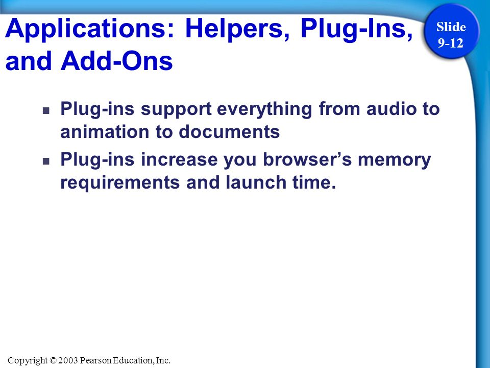 Copyright © 2003 Pearson Education, Inc. Slide 9-12 Plug-ins support everything from audio to animation to documents Plug-ins increase you browsers me