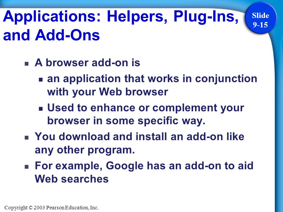 Copyright © 2003 Pearson Education, Inc. Slide 9-15 Applications: Helpers, Plug-Ins, and Add-Ons A browser add-on is an application that works in conj