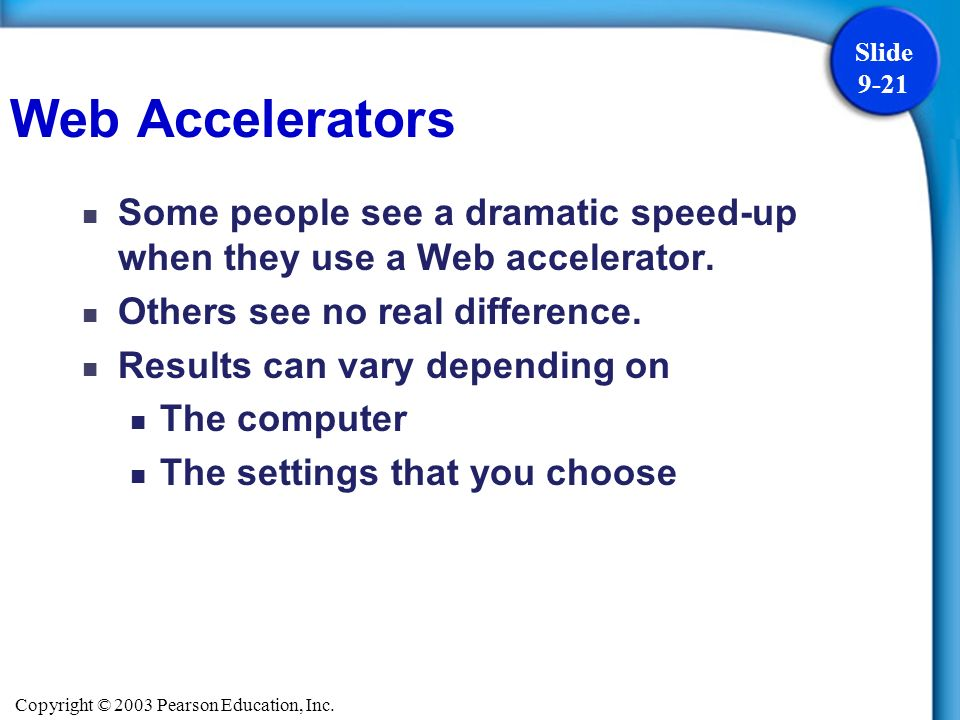 Copyright © 2003 Pearson Education, Inc. Slide 9-21 Some people see a dramatic speed-up when they use a Web accelerator. Others see no real difference
