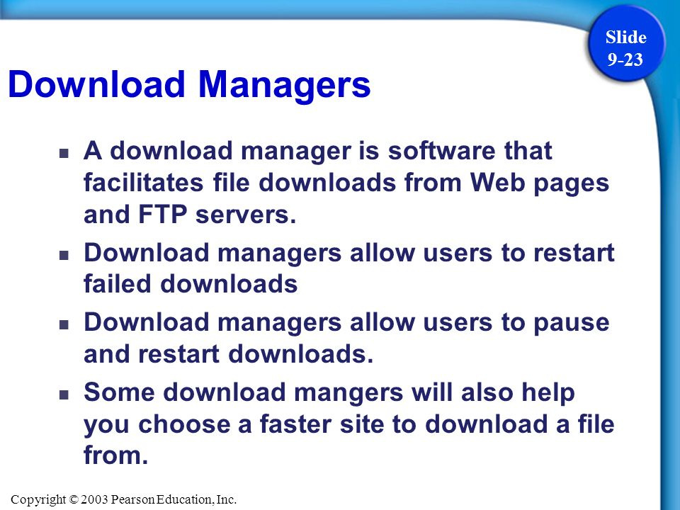 Copyright © 2003 Pearson Education, Inc. Slide 9-23 A download manager is software that facilitates file downloads from Web pages and FTP servers. Dow