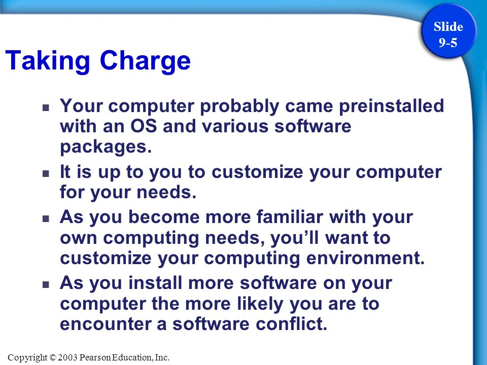 Copyright © 2003 Pearson Education, Inc. Slide 9-5 Your computer probably came preinstalled with an OS and various software packages. It is up to you