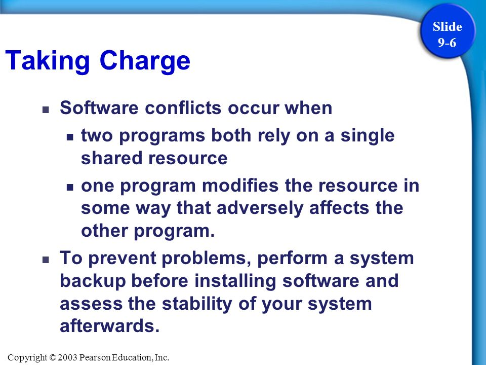 Copyright © 2003 Pearson Education, Inc. Slide 9-6 Software conflicts occur when two programs both rely on a single shared resource one program modifi