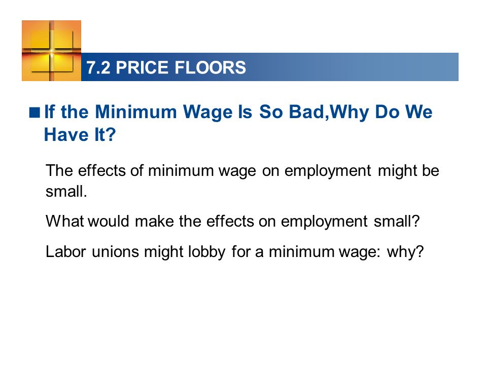 7.2 PRICE FLOORS The effects of minimum wage on employment might be small. What would make the effects on employment small? Labor unions might lobby f