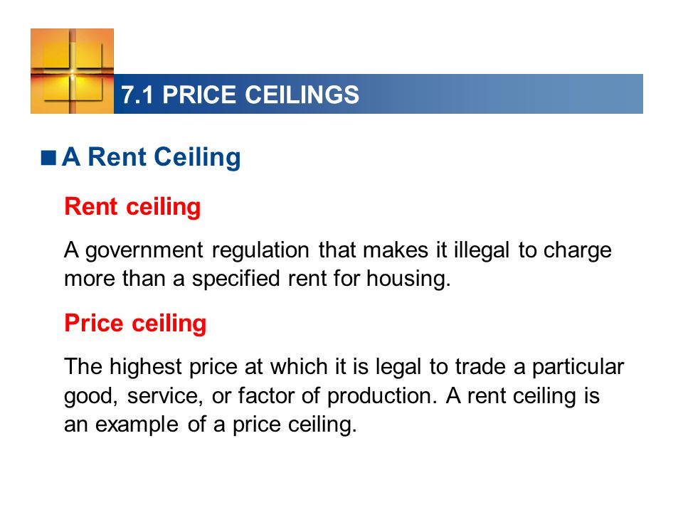 7.1 PRICE CEILINGS Rent ceiling A government regulation that makes it illegal to charge more than a specified rent for housing. Price ceiling The high