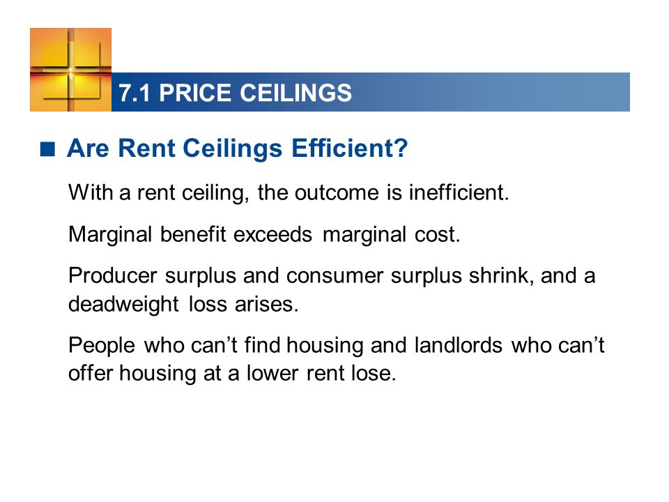 7.1 PRICE CEILINGS With a rent ceiling, the outcome is inefficient. Marginal benefit exceeds marginal cost. Producer surplus and consumer surplus shri