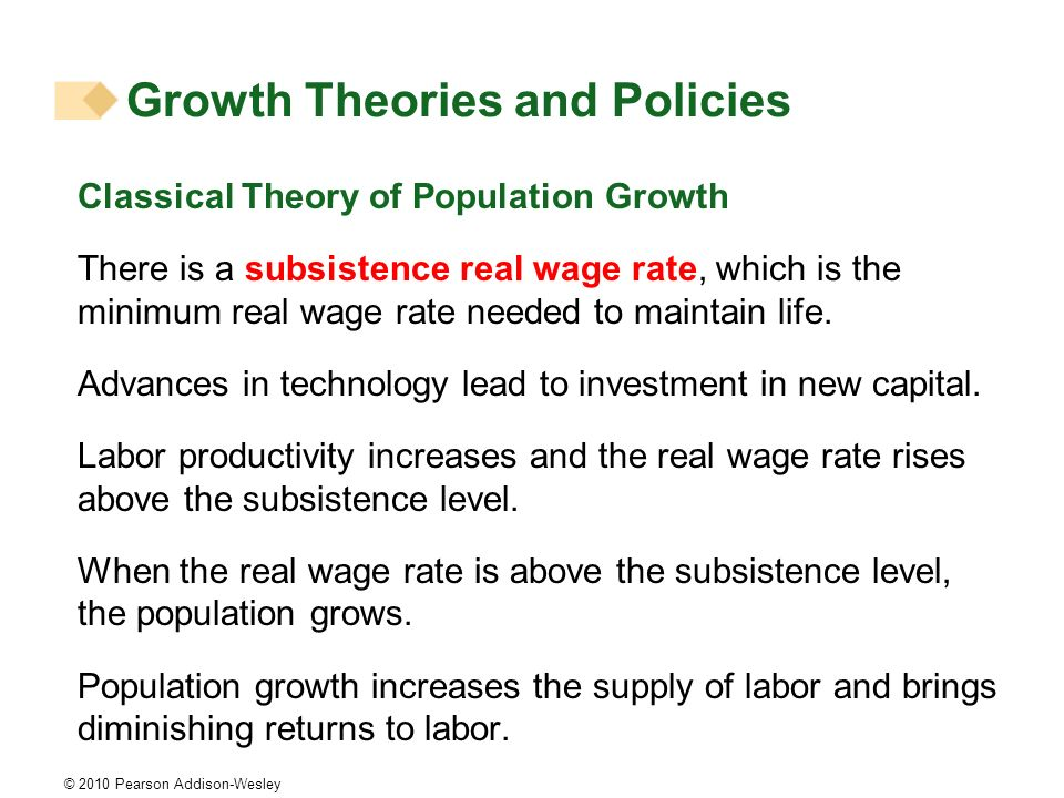 © 2010 Pearson Addison-Wesley Classical Theory of Population Growth There is a subsistence real wage rate, which is the minimum real wage rate needed