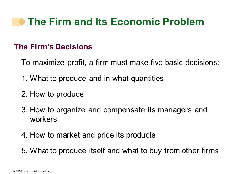 © 2010 Pearson Addison-Wesley The Firms Decisions To maximize profit, a firm must make five basic decisions: 1. What to produce and in what quantities