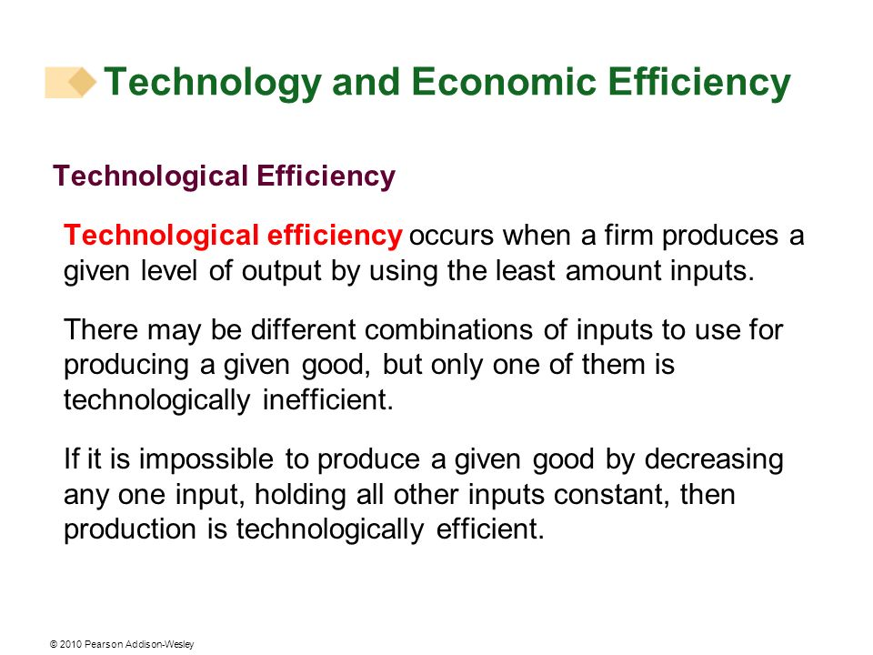 © 2010 Pearson Addison-Wesley Technology and Economic Efficiency Technological Efficiency Technological efficiency occurs when a firm produces a given