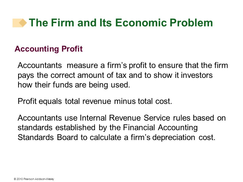 © 2010 Pearson Addison-Wesley Accounting Profit Accountants measure a firms profit to ensure that the firm pays the correct amount of tax and to show