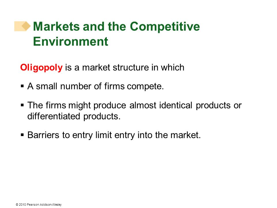 © 2010 Pearson Addison-Wesley Oligopoly is a market structure in which A small number of firms compete. The firms might produce almost identical produ