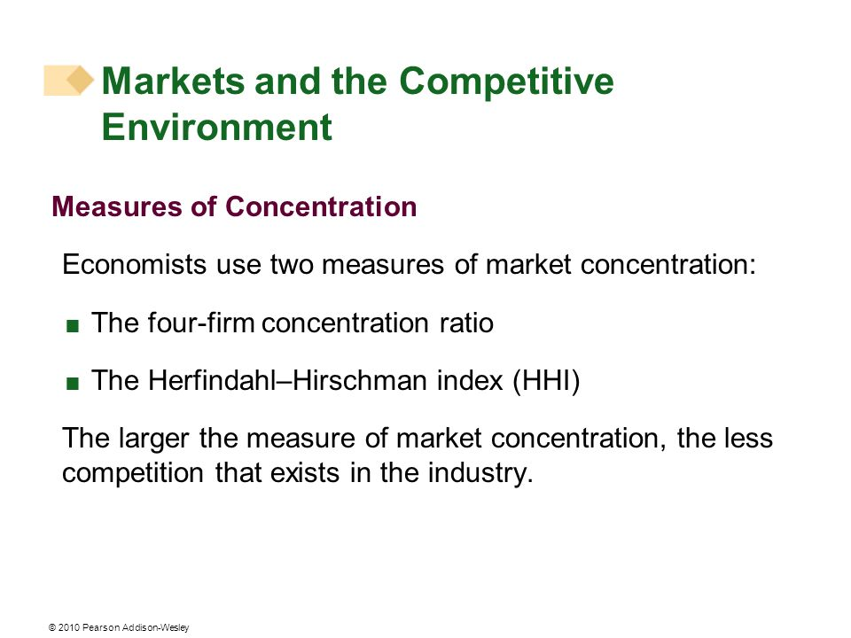 © 2010 Pearson Addison-Wesley Measures of Concentration Economists use two measures of market concentration: The four-firm concentration ratio The Her