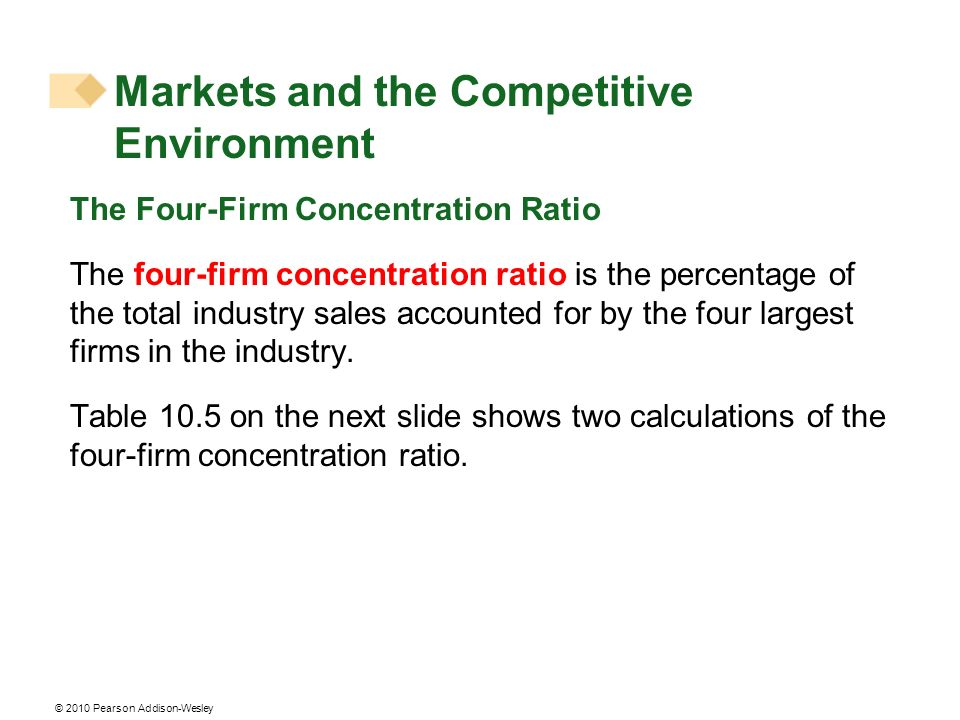 © 2010 Pearson Addison-Wesley The Four-Firm Concentration Ratio The four-firm concentration ratio is the percentage of the total industry sales accoun