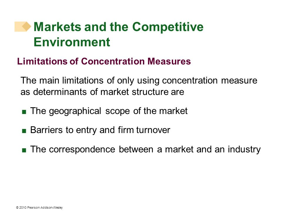 © 2010 Pearson Addison-Wesley Limitations of Concentration Measures The main limitations of only using concentration measure as determinants of market