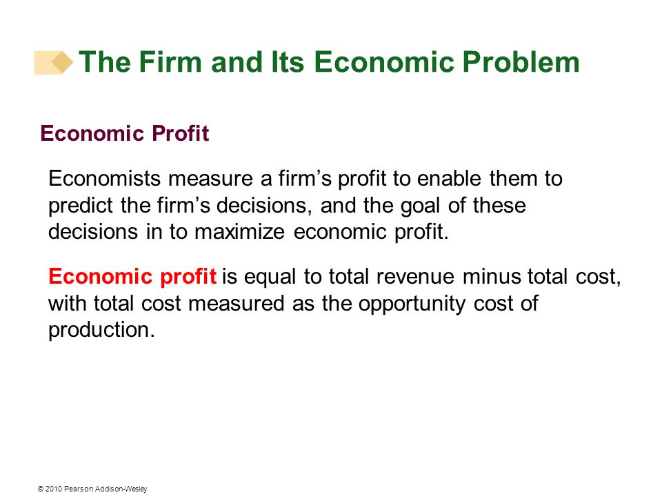 © 2010 Pearson Addison-Wesley Economic Profit Economists measure a firms profit to enable them to predict the firms decisions, and the goal of these d