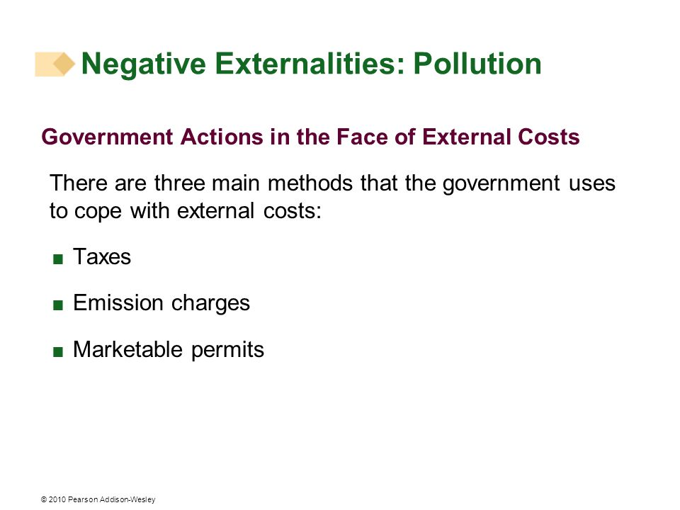 © 2010 Pearson Addison-Wesley Government Actions in the Face of External Costs There are three main methods that the government uses to cope with exte