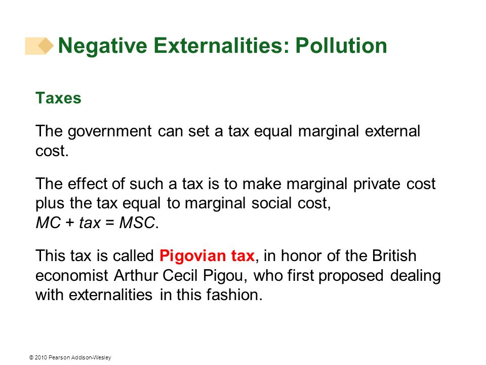 © 2010 Pearson Addison-Wesley Taxes The government can set a tax equal marginal external cost. The effect of such a tax is to make marginal private co