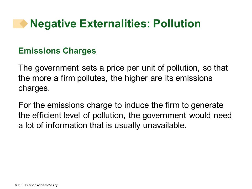 © 2010 Pearson Addison-Wesley Emissions Charges The government sets a price per unit of pollution, so that the more a firm pollutes, the higher are it