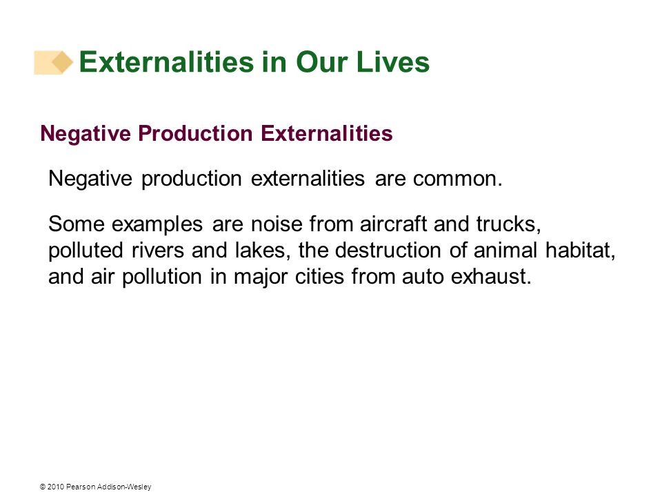 © 2010 Pearson Addison-Wesley Negative Production Externalities Negative production externalities are common. Some examples are noise from aircraft an
