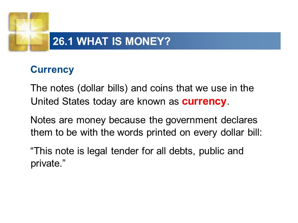 26.1 WHAT IS MONEY? Currency The notes (dollar bills) and coins that we use in the United States today are known as currency. Notes are money because