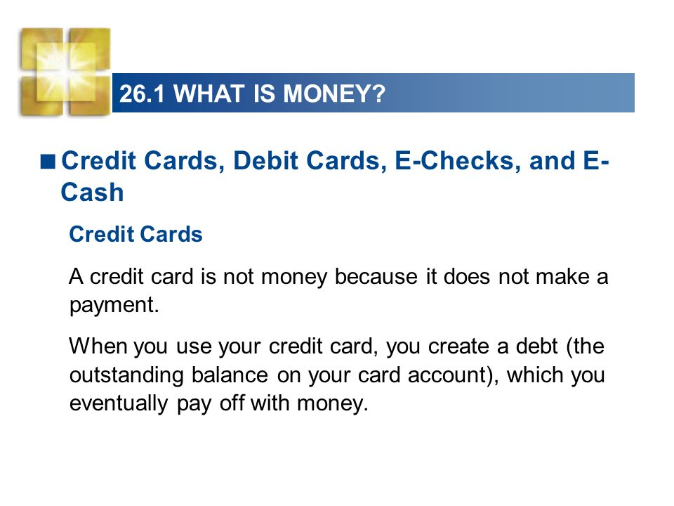 26.1 WHAT IS MONEY? Credit Cards, Debit Cards, E-Checks, and E- Cash Credit Cards A credit card is not money because it does not make a payment. When