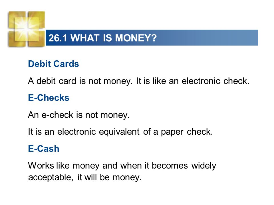 26.1 WHAT IS MONEY? Debit Cards A debit card is not money. It is like an electronic check. E-Checks An e-check is not money. It is an electronic equiv