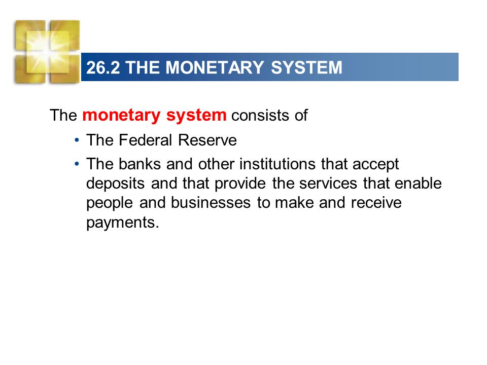 26.2 THE MONETARY SYSTEM The monetary system consists of The Federal Reserve The banks and other institutions that accept deposits and that provide th