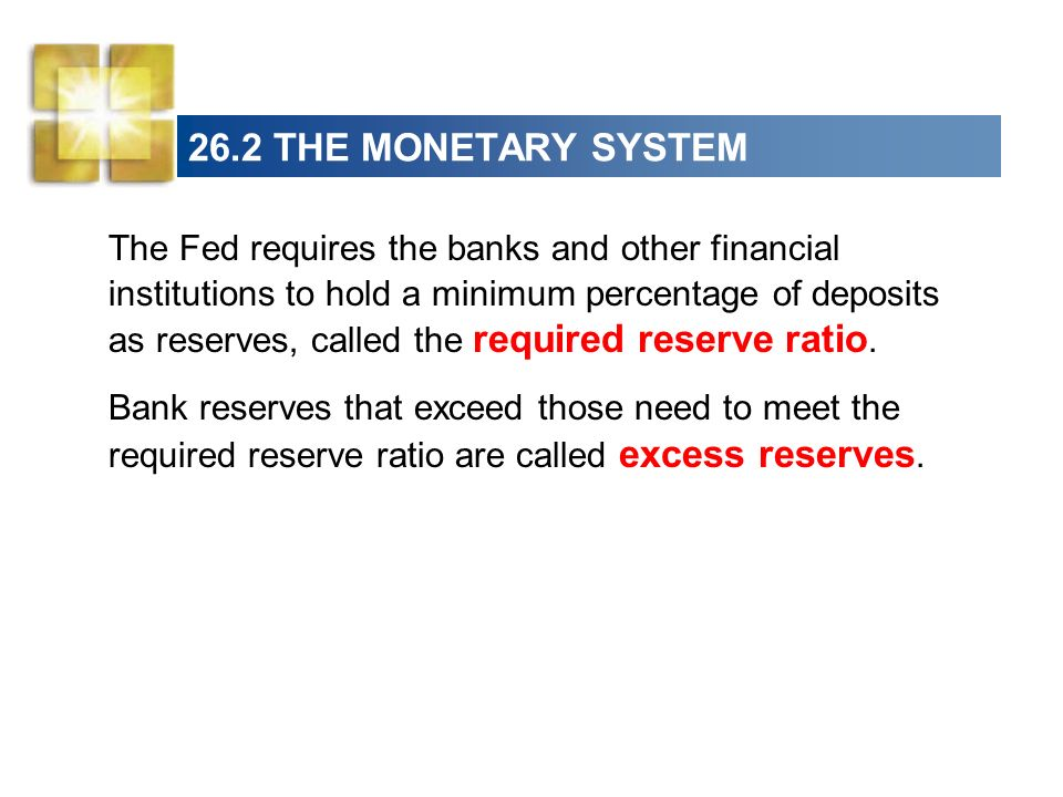 26.2 THE MONETARY SYSTEM The Fed requires the banks and other financial institutions to hold a minimum percentage of deposits as reserves, called the