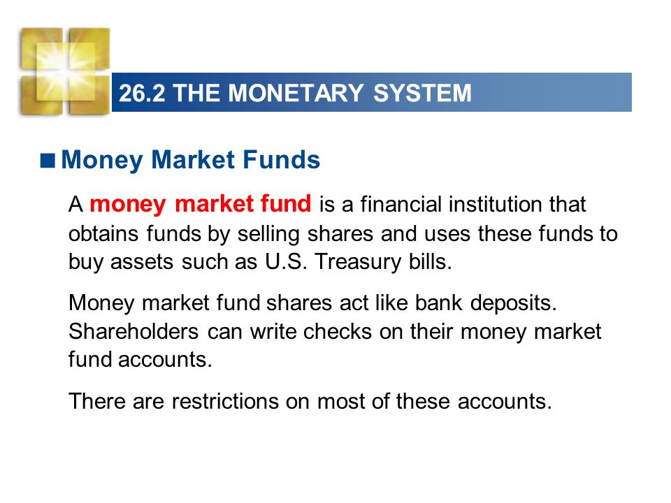 26.2 THE MONETARY SYSTEM Money Market Funds A money market fund is a financial institution that obtains funds by selling shares and uses these funds t