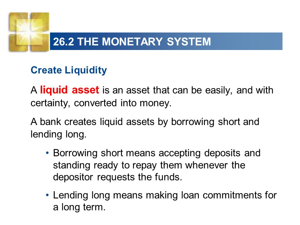 26.2 THE MONETARY SYSTEM Create Liquidity A liquid asset is an asset that can be easily, and with certainty, converted into money. A bank creates liqu