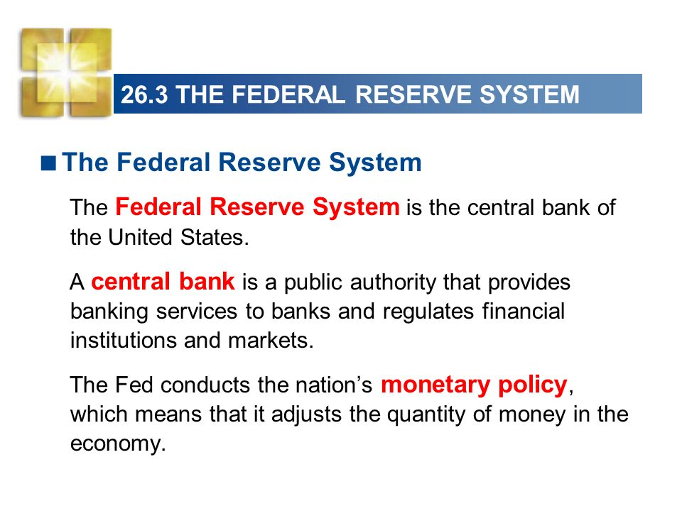 26.3 THE FEDERAL RESERVE SYSTEM The Federal Reserve System The Federal Reserve System is the central bank of the United States. A central bank is a pu