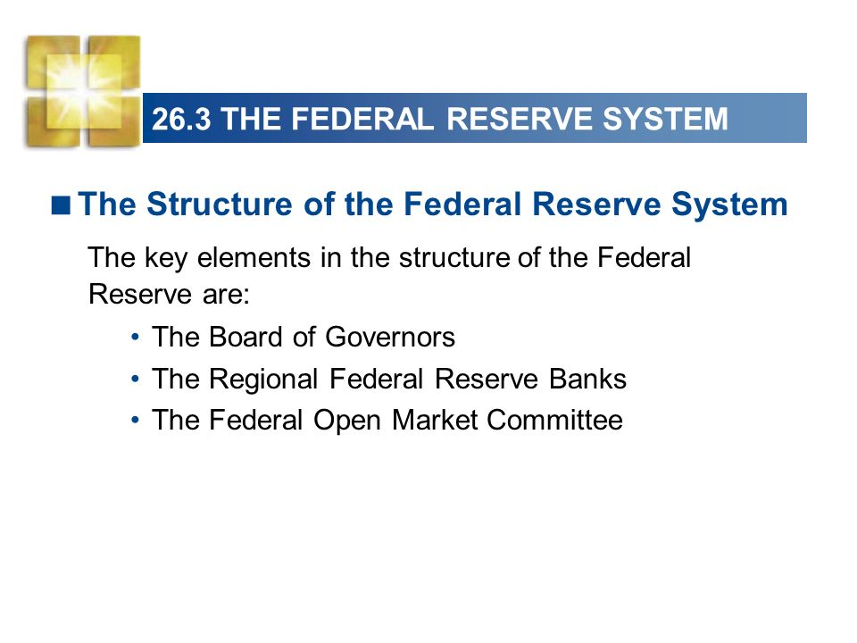26.3 THE FEDERAL RESERVE SYSTEM The Structure of the Federal Reserve System The key elements in the structure of the Federal Reserve are: The Board of