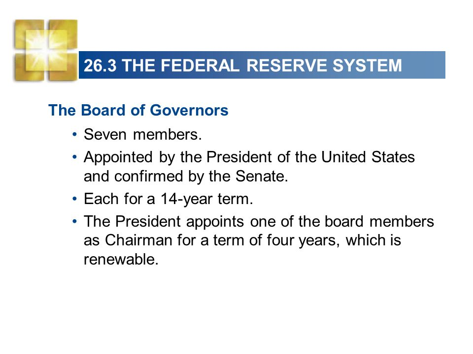 26.3 THE FEDERAL RESERVE SYSTEM The Board of Governors Seven members. Appointed by the President of the United States and confirmed by the Senate. Eac