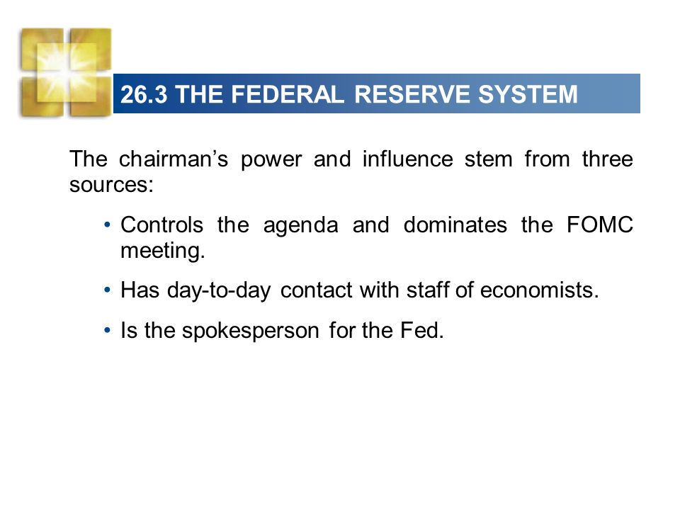 26.3 THE FEDERAL RESERVE SYSTEM The chairmans power and influence stem from three sources: Controls the agenda and dominates the FOMC meeting. Has day