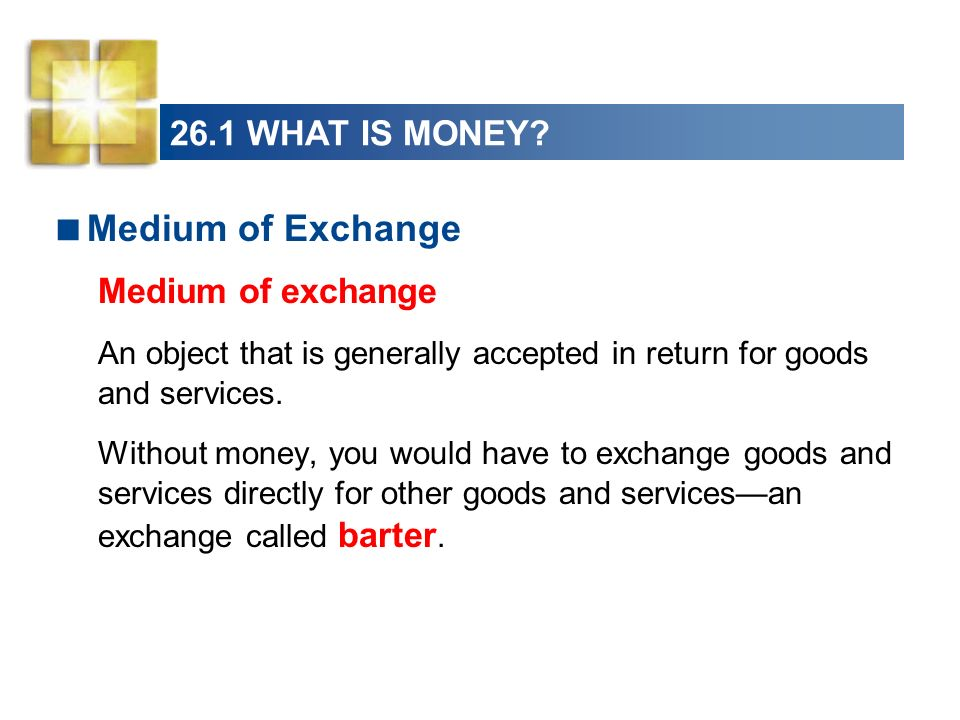 26.1 WHAT IS MONEY? Medium of Exchange Medium of exchange An object that is generally accepted in return for goods and services. Without money, you wo
