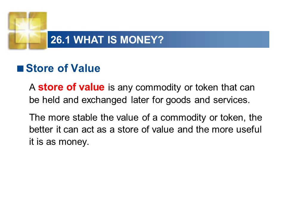 26.1 WHAT IS MONEY? Store of Value A store of value is any commodity or token that can be held and exchanged later for goods and services. The more st