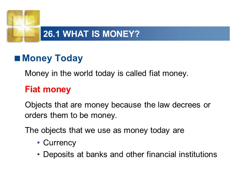 26.1 WHAT IS MONEY? Money Today Money in the world today is called fiat money. Fiat money Objects that are money because the law decrees or orders the