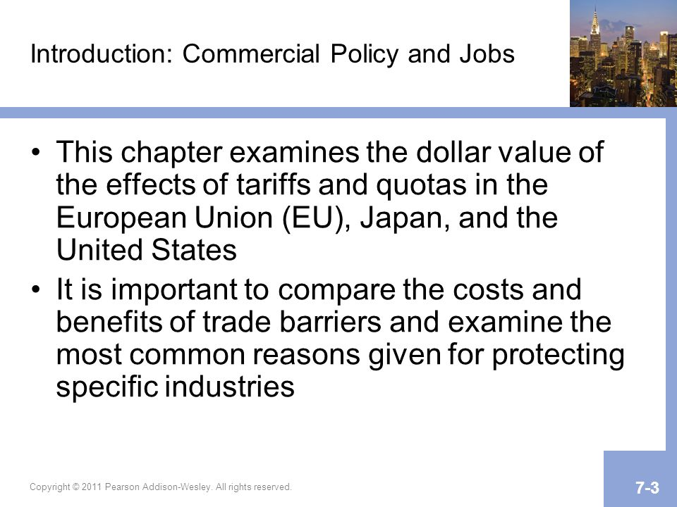 Introduction: Commercial Policy and Jobs This chapter examines the dollar value of the effects of tariffs and quotas in the European Union (EU), Japan, and the United States It is important to compare the costs and benefits of trade barriers and examine the most common reasons given for protecting specific industries Copyright © 2011 Pearson Addison-Wesley.
