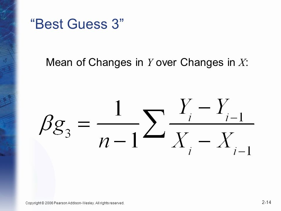 Copyright © 2006 Pearson Addison-Wesley. All rights reserved. 2-14 Best Guess 3 Mean of Changes in Y over Changes in X :