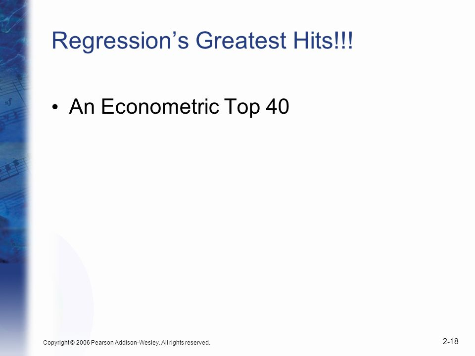 Copyright © 2006 Pearson Addison-Wesley. All rights reserved. 2-18 Regressions Greatest Hits!!! An Econometric Top 40